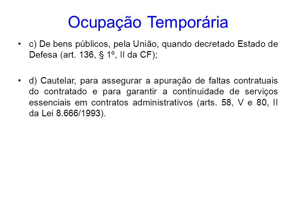 Ocupação Temporária c) De bens públicos, pela União, quando decretado Estado de Defesa (art. 136, § 1º, II da CF); d) Cautelar, para assegurar a apura
