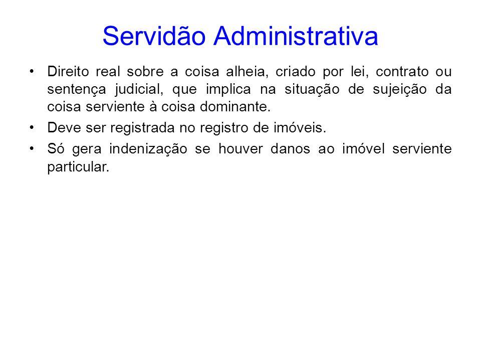 Servidão Administrativa Direito real sobre a coisa alheia, criado por lei, contrato ou sentença judicial, que implica na situação de sujeição da coisa
