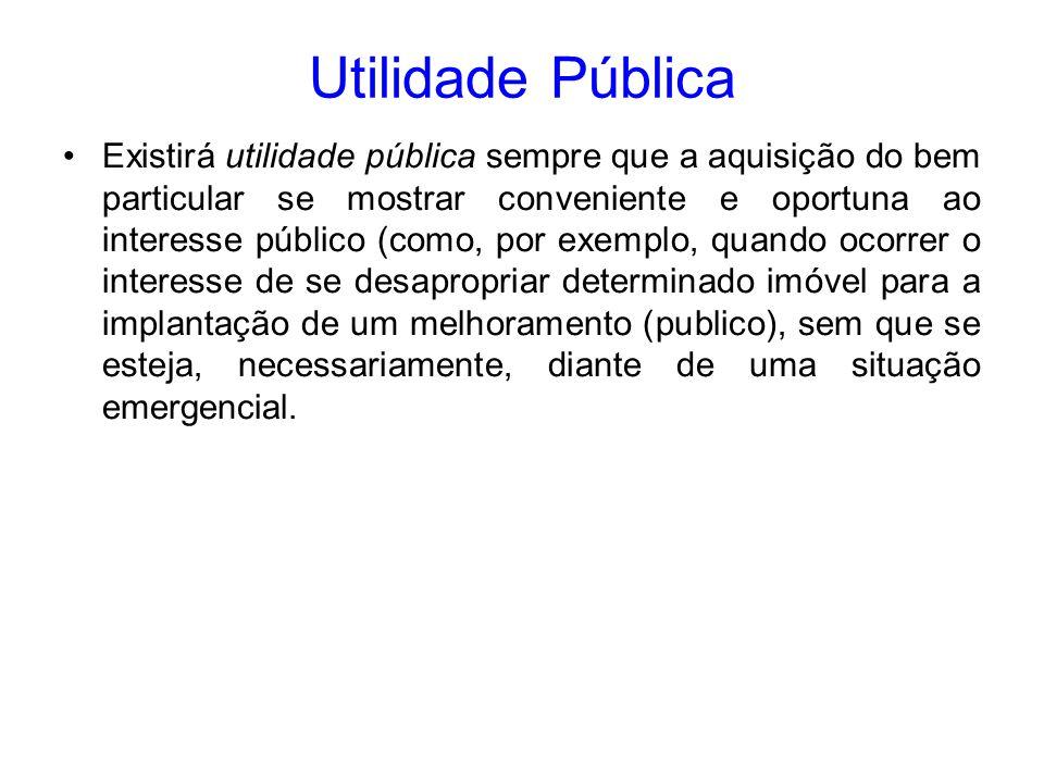 Utilidade Pública Existirá utilidade pública sempre que a aquisição do bem particular se mostrar conveniente e oportuna ao interesse público (como, po