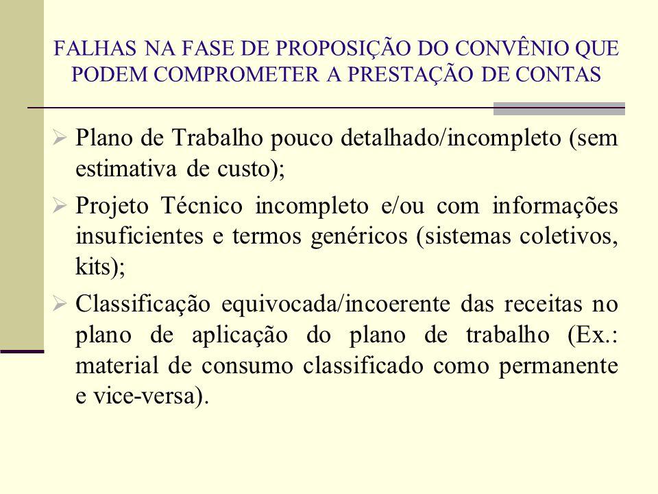 FALHAS NA FASE DE PROPOSIÇÃO DO CONVÊNIO QUE PODEM COMPROMETER A PRESTAÇÃO DE CONTAS  Plano de Trabalho pouco detalhado/incompleto (sem estimativa de custo);  Projeto Técnico incompleto e/ou com informações insuficientes e termos genéricos (sistemas coletivos, kits);  Classificação equivocada/incoerente das receitas no plano de aplicação do plano de trabalho (Ex.: material de consumo classificado como permanente e vice-versa).