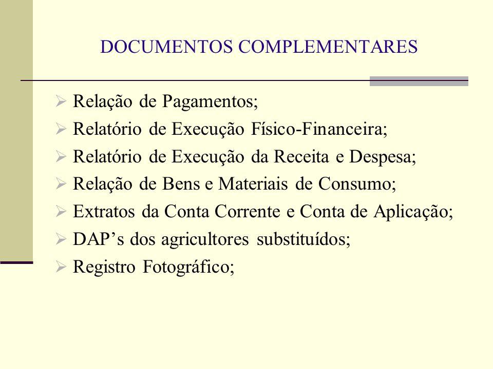DOCUMENTOS COMPLEMENTARES  Relação de Pagamentos;  Relatório de Execução Físico-Financeira;  Relatório de Execução da Receita e Despesa;  Relação de Bens e Materiais de Consumo;  Extratos da Conta Corrente e Conta de Aplicação;  DAP's dos agricultores substituídos;  Registro Fotográfico;