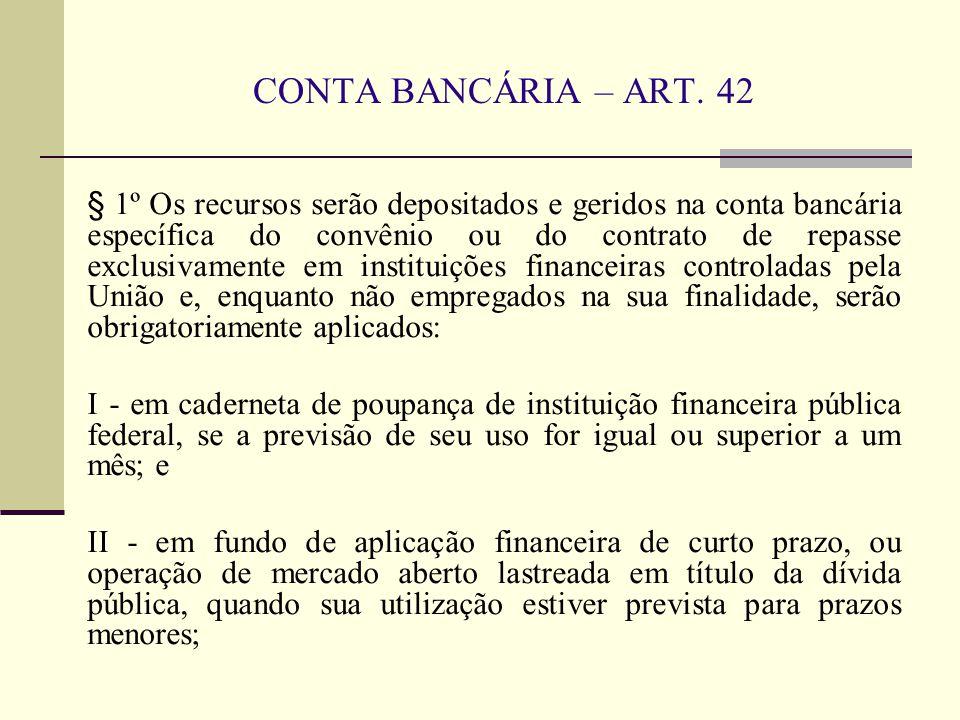 CONTA BANCÁRIA – ART. 42 § 1º Os recursos serão depositados e geridos na conta bancária específica do convênio ou do contrato de repasse exclusivament