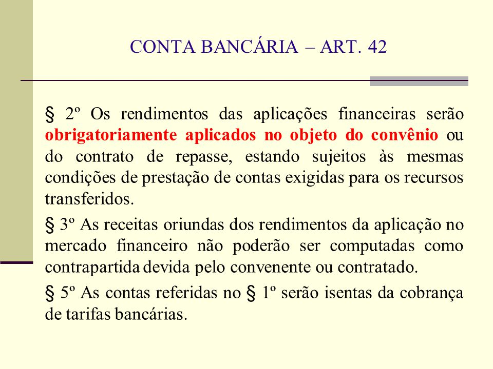 CONTA BANCÁRIA – ART. 42 § 2º Os rendimentos das aplicações financeiras serão obrigatoriamente aplicados no objeto do convênio ou do contrato de repas