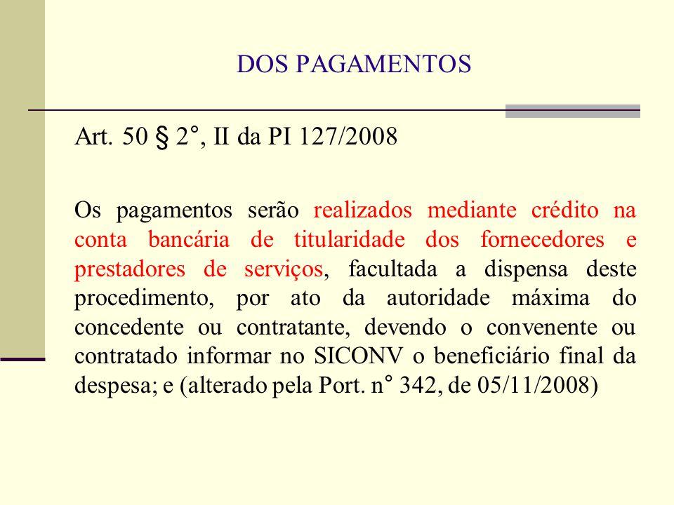 DOS PAGAMENTOS Art. 50 § 2°, II da PI 127/2008 Os pagamentos serão realizados mediante crédito na conta bancária de titularidade dos fornecedores e pr