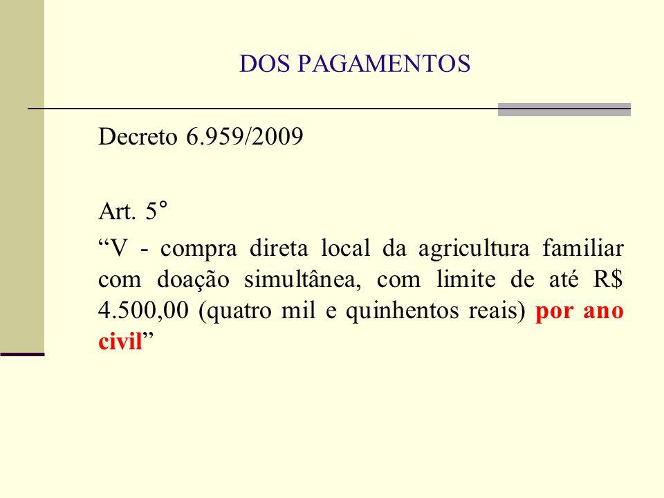 """DOS PAGAMENTOS Decreto 6.959/2009 Art. 5° """"V - compra direta local da agricultura familiar com doação simultânea, com limite de até R$ 4.500,00 (quatr"""