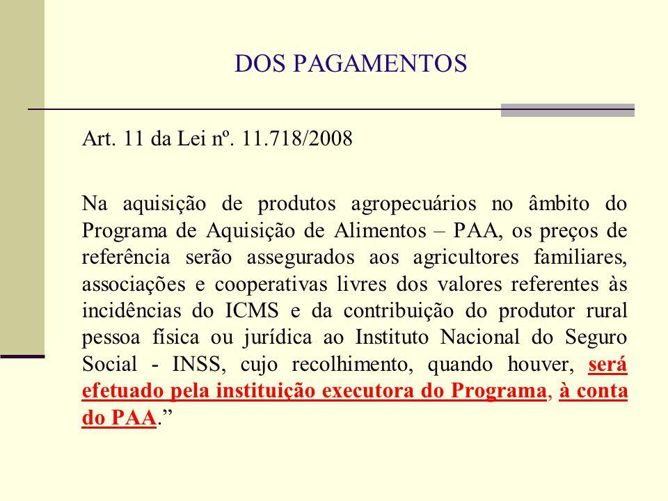 DOS PAGAMENTOS Art. 11 da Lei nº. 11.718/2008 Na aquisição de produtos agropecuários no âmbito do Programa de Aquisição de Alimentos – PAA, os preços