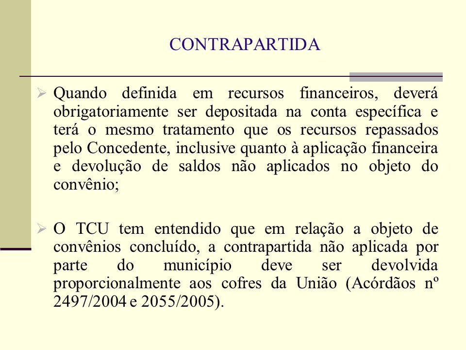 CONTRAPARTIDA  Quando definida em recursos financeiros, deverá obrigatoriamente ser depositada na conta específica e terá o mesmo tratamento que os recursos repassados pelo Concedente, inclusive quanto à aplicação financeira e devolução de saldos não aplicados no objeto do convênio;  O TCU tem entendido que em relação a objeto de convênios concluído, a contrapartida não aplicada por parte do município deve ser devolvida proporcionalmente aos cofres da União (Acórdãos nº 2497/2004 e 2055/2005).