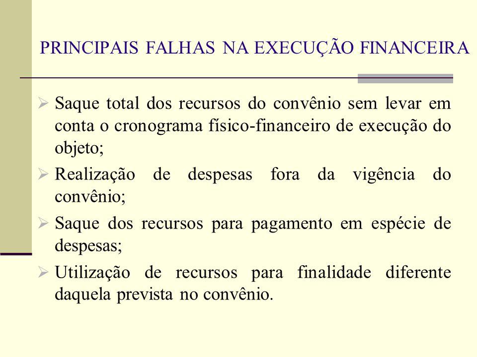 PRINCIPAIS FALHAS NA EXECUÇÃO FINANCEIRA  Saque total dos recursos do convênio sem levar em conta o cronograma físico-financeiro de execução do objet