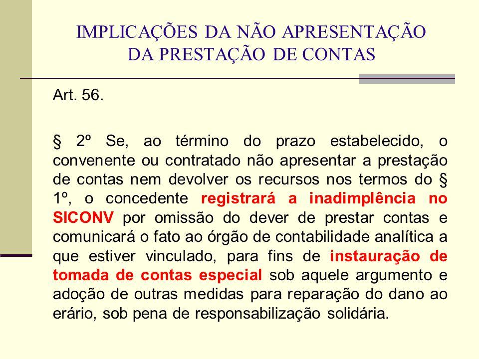 IMPLICAÇÕES DA NÃO APRESENTAÇÃO DA PRESTAÇÃO DE CONTAS Art. 56. § 2º Se, ao término do prazo estabelecido, o convenente ou contratado não apresentar a