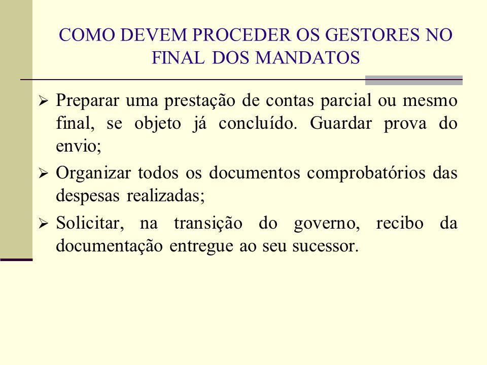 COMO DEVEM PROCEDER OS GESTORES NO FINAL DOS MANDATOS  Preparar uma prestação de contas parcial ou mesmo final, se objeto já concluído.