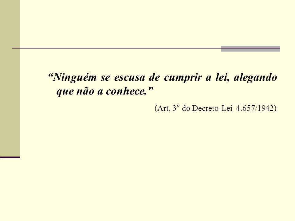 """""""Ninguém se escusa de cumprir a lei, alegando que não a conhece."""" (Art. 3° do Decreto-Lei 4.657/1942)"""