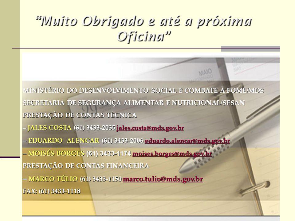 MINISTÉRIO DO DESENVOLVIMENTO SOCIAL E COMBATE À FOME/MDS SECRETARIA DE SEGURANÇA ALIMENTAR E NUTRICIONAL/SESAN PRESTAÇÃO DE CONTAS TÉCNICA – JALES COSTA (61) 3433-2035 jales.costa@mds.gov.br jales.costa@mds.gov.br – EDUARDO ALENCAR (61) 3433-2006 eduardo.alencar@mds.gov.br eduardo.alencar@mds.gov.br – MOISÉS BORGES (61) 3433-1174 moises.borges@mds.gov.br moises.borges@mds.gov.br PRESTAÇÃO DE CONTAS FINANCEIRA – MARCO TÚLIO (61) 3433-1150 marco.tulio@mds.gov.br marco.tulio@mds.gov.br FAX: (61) 3433-1118