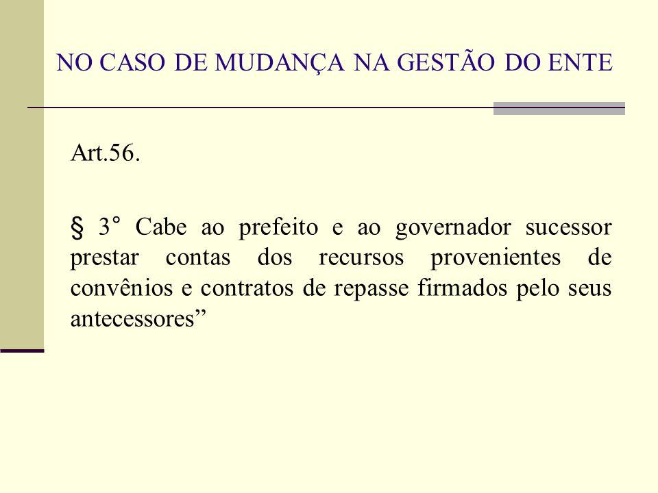 NO CASO DE MUDANÇA NA GESTÃO DO ENTE Art.56. § 3° Cabe ao prefeito e ao governador sucessor prestar contas dos recursos provenientes de convênios e co