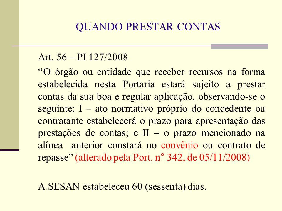 """QUANDO PRESTAR CONTAS Art. 56 – PI 127/2008 """"O órgão ou entidade que receber recursos na forma estabelecida nesta Portaria estará sujeito a prestar co"""