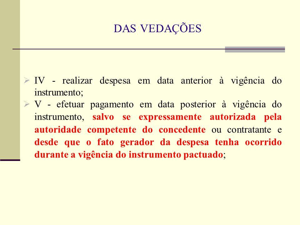 DAS VEDAÇÕES  IV - realizar despesa em data anterior à vigência do instrumento;  V - efetuar pagamento em data posterior à vigência do instrumento,