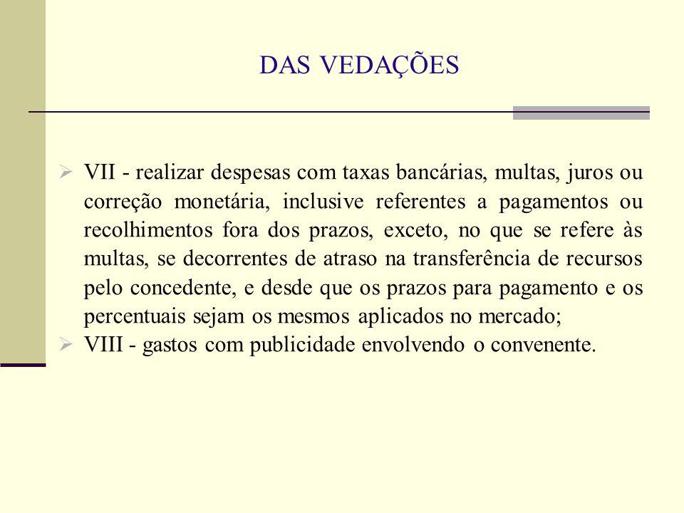 DAS VEDAÇÕES  VII - realizar despesas com taxas bancárias, multas, juros ou correção monetária, inclusive referentes a pagamentos ou recolhimentos fo