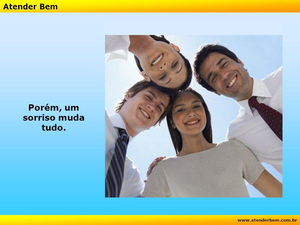 Atender Bem www.atenderbem.com.br Porém, um sorriso muda tudo.