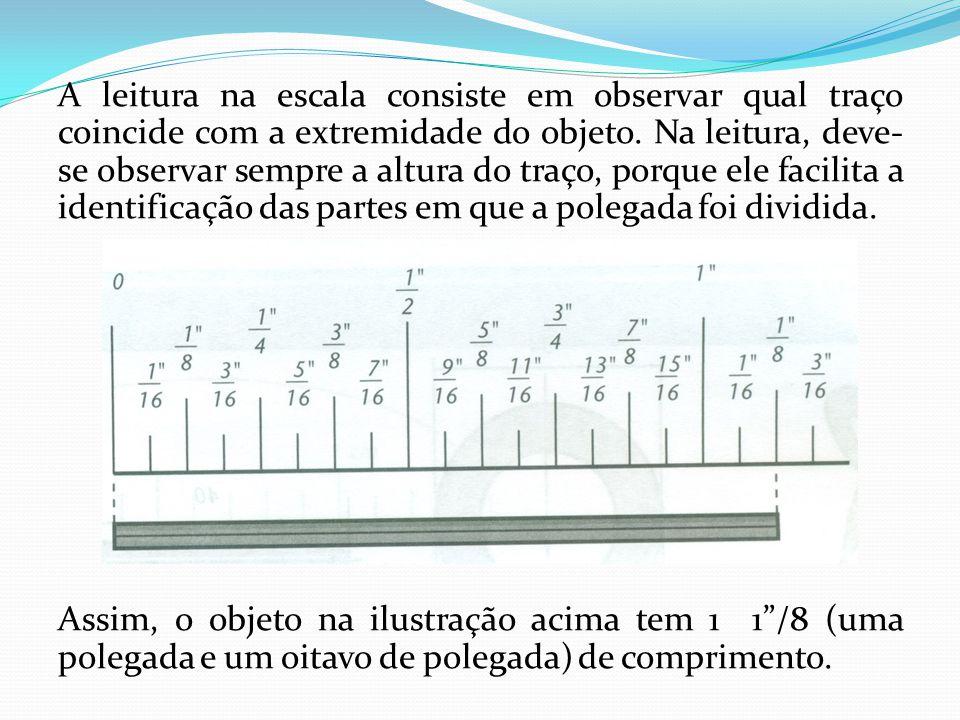 A leitura na escala consiste em observar qual traço coincide com a extremidade do objeto. Na leitura, deve- se observar sempre a altura do traço, porq