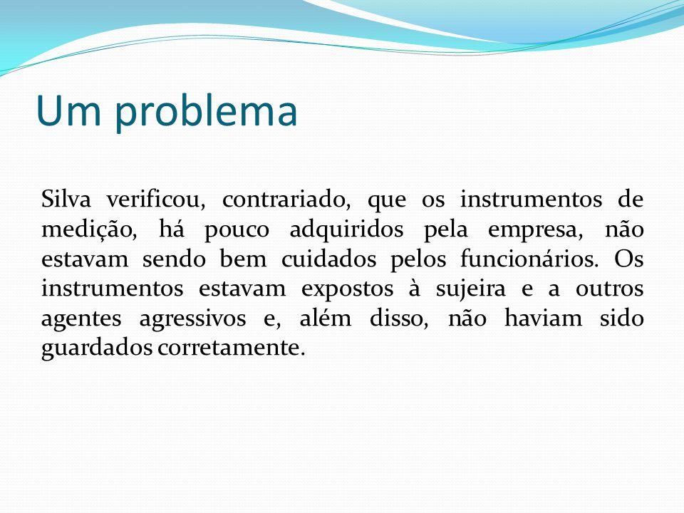 Um problema Silva verificou, contrariado, que os instrumentos de medição, há pouco adquiridos pela empresa, não estavam sendo bem cuidados pelos funci