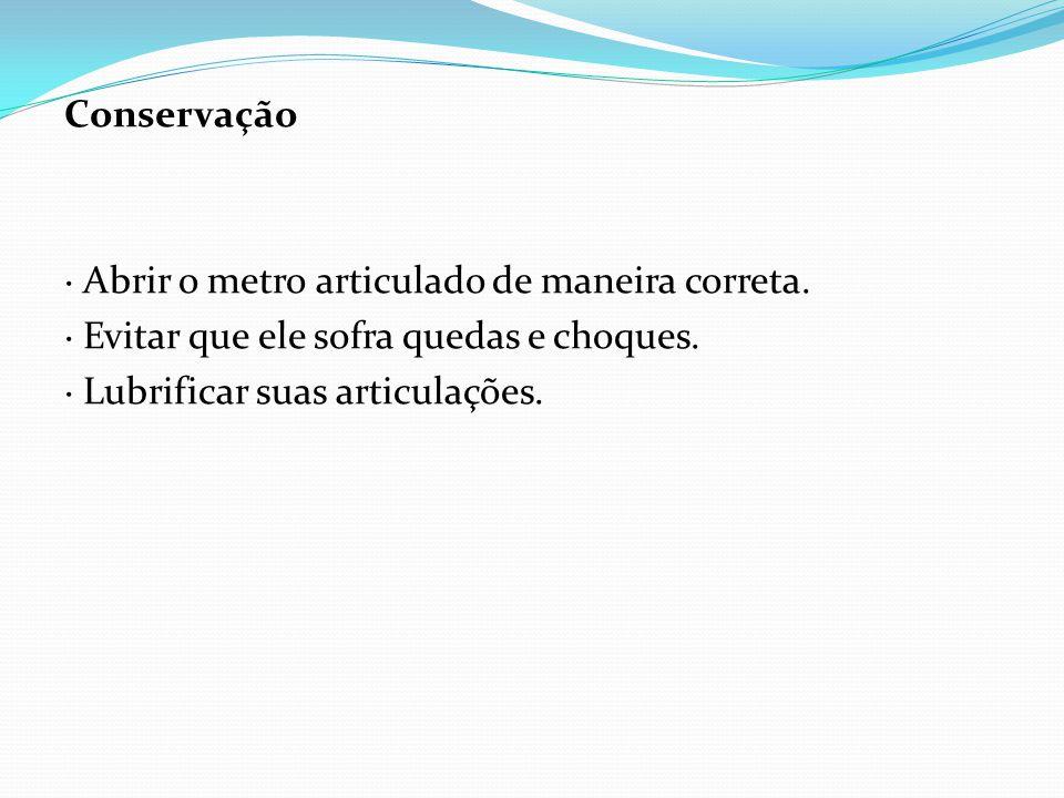 Conservação · Abrir o metro articulado de maneira correta. · Evitar que ele sofra quedas e choques. · Lubrificar suas articulações.