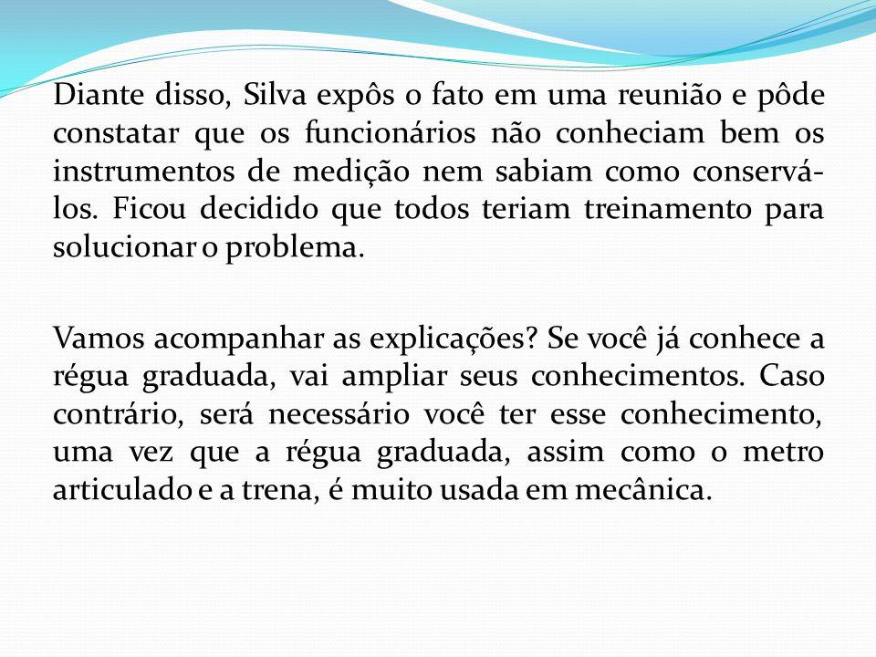 Diante disso, Silva expôs o fato em uma reunião e pôde constatar que os funcionários não conheciam bem os instrumentos de medição nem sabiam como cons