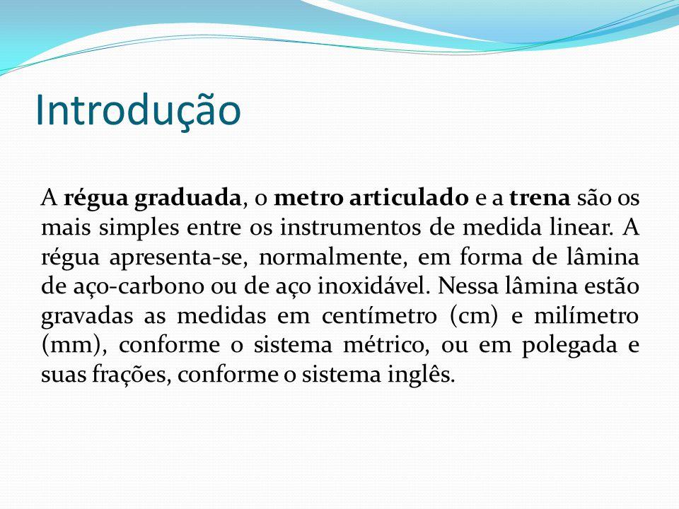 Introdução A régua graduada, o metro articulado e a trena são os mais simples entre os instrumentos de medida linear. A régua apresenta-se, normalment