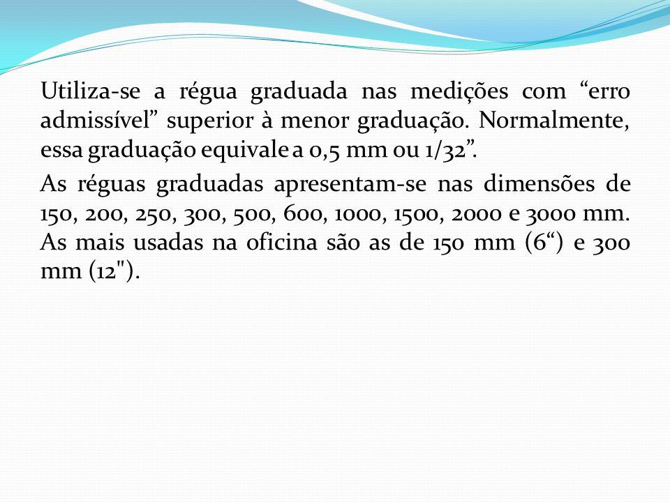 """Utiliza-se a régua graduada nas medições com """"erro admissível"""" superior à menor graduação. Normalmente, essa graduação equivale a 0,5 mm ou 1/32"""". As"""