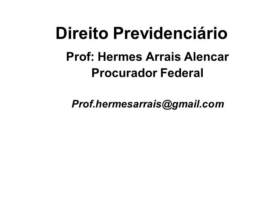 Direito Previdenciário Prof: Hermes Arrais Alencar Procurador Federal Prof.hermesarrais@gmail.com