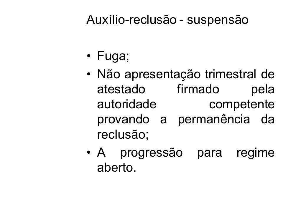 Auxílio-reclusão - suspensão Fuga; Não apresentação trimestral de atestado firmado pela autoridade competente provando a permanência da reclusão; A pr