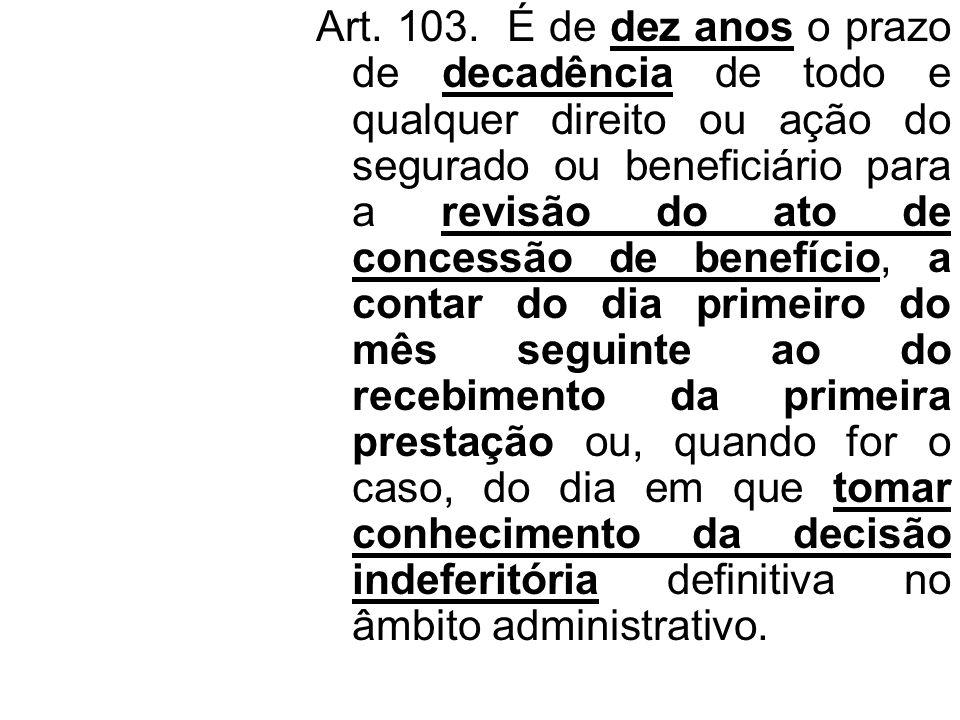 Art. 103. É de dez anos o prazo de decadência de todo e qualquer direito ou ação do segurado ou beneficiário para a revisão do ato de concessão de ben