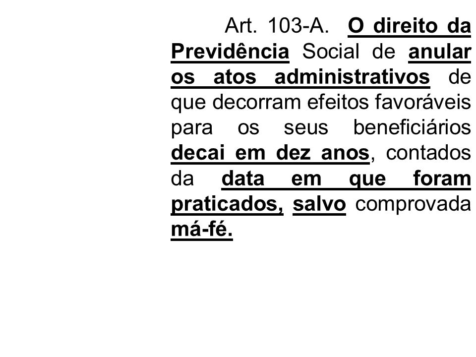 Art. 103-A. O direito da Previdência Social de anular os atos administrativos de que decorram efeitos favoráveis para os seus beneficiários decai em d