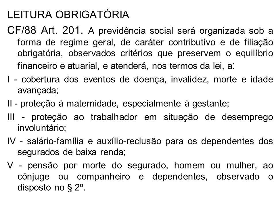 LEITURA OBRIGATÓRIA CF/88 Art. 201. A previdência social será organizada sob a forma de regime geral, de caráter contributivo e de filiação obrigatóri