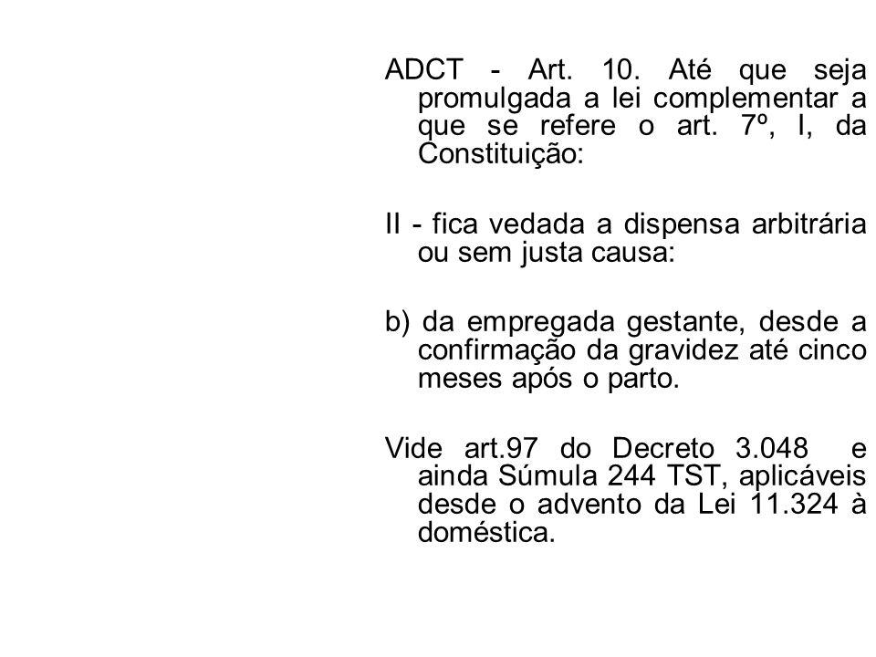 ADCT - Art. 10. Até que seja promulgada a lei complementar a que se refere o art. 7º, I, da Constituição: II - fica vedada a dispensa arbitrária ou se
