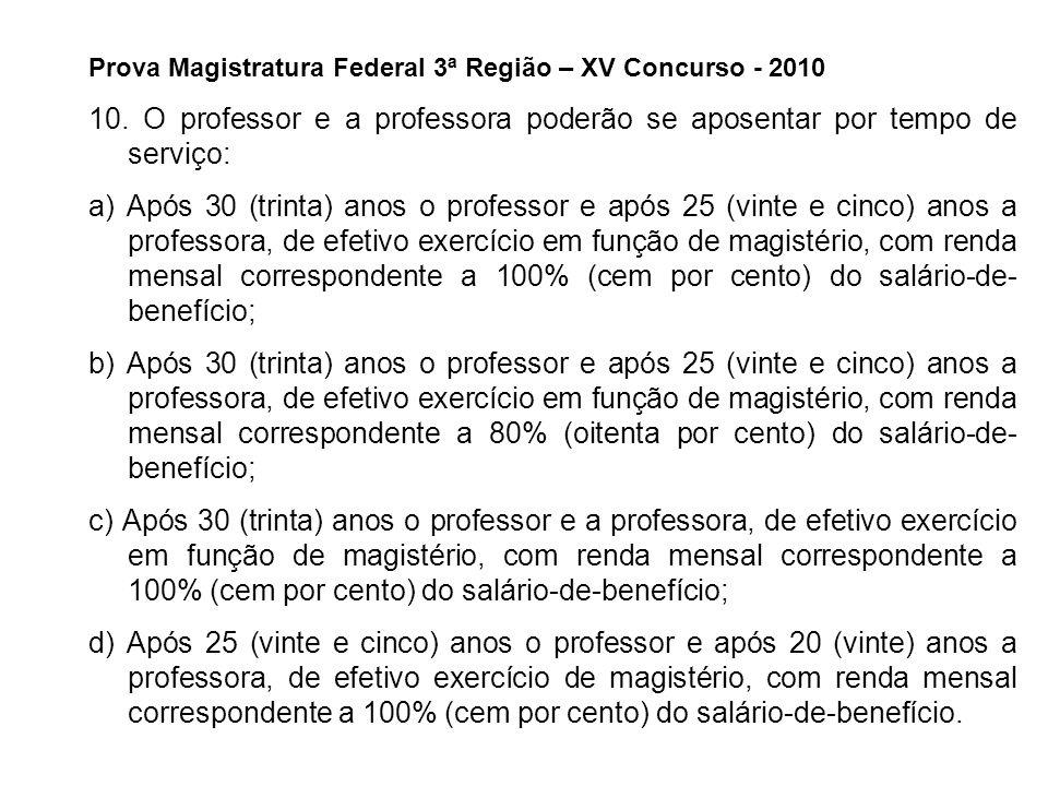 Prova Magistratura Federal 3ª Região – XV Concurso - 2010 10. O professor e a professora poderão se aposentar por tempo de serviço: a) Após 30 (trinta