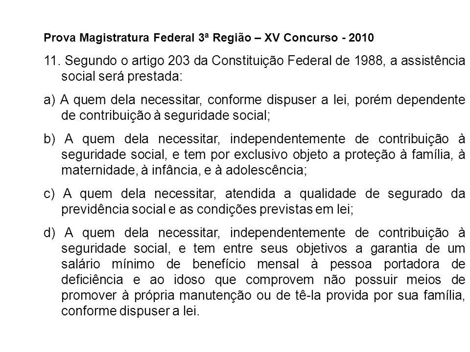 Prova Magistratura Federal 3ª Região – XV Concurso - 2010 11. Segundo o artigo 203 da Constituição Federal de 1988, a assistência social será prestada