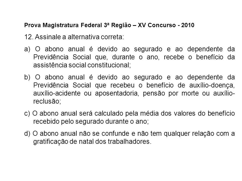 Prova Magistratura Federal 3ª Região – XV Concurso - 2010 12. Assinale a alternativa correta: a) O abono anual é devido ao segurado e ao dependente da