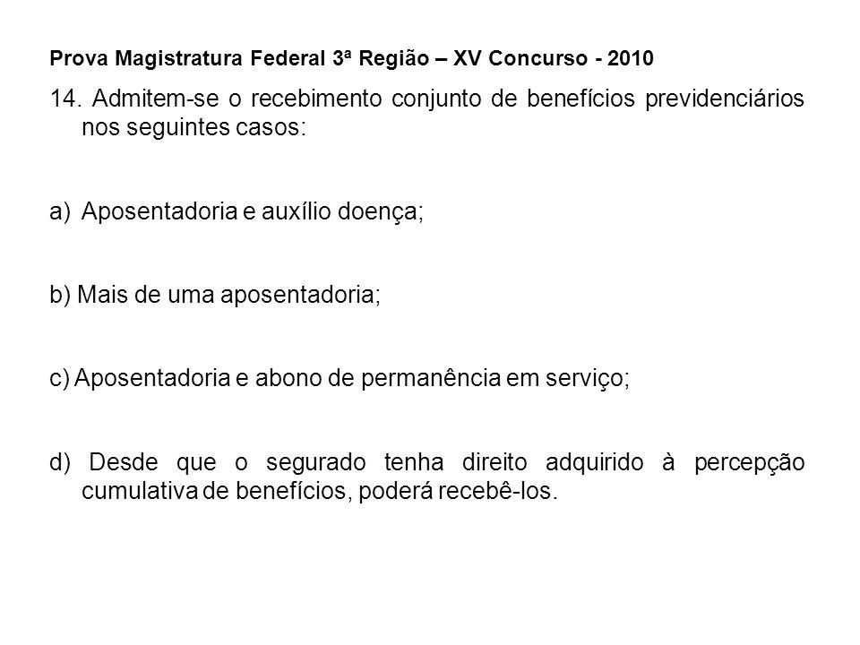 Prova Magistratura Federal 3ª Região – XV Concurso - 2010 14. Admitem-se o recebimento conjunto de benefícios previdenciários nos seguintes casos: a)A