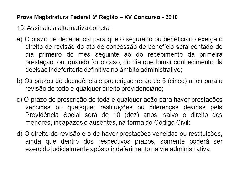 Prova Magistratura Federal 3ª Região – XV Concurso - 2010 15. Assinale a alternativa correta: a) O prazo de decadência para que o segurado ou benefici