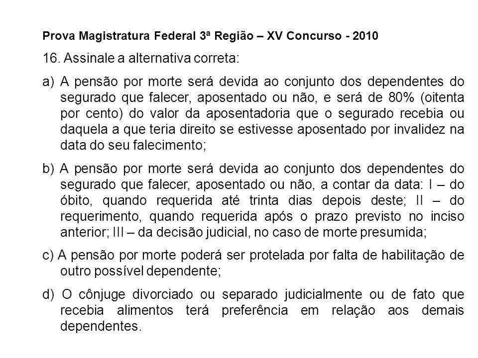 Prova Magistratura Federal 3ª Região – XV Concurso - 2010 16. Assinale a alternativa correta: a)A pensão por morte será devida ao conjunto dos depende