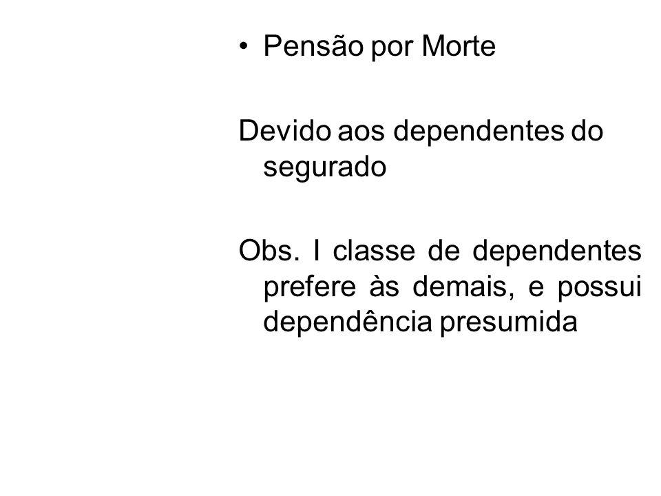 Pensão por Morte Devido aos dependentes do segurado Obs. I classe de dependentes prefere às demais, e possui dependência presumida