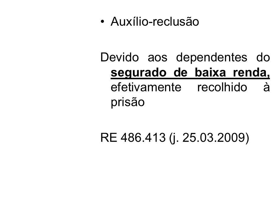 Auxílio-reclusão Devido aos dependentes do segurado de baixa renda, efetivamente recolhido à prisão RE 486.413 (j. 25.03.2009)