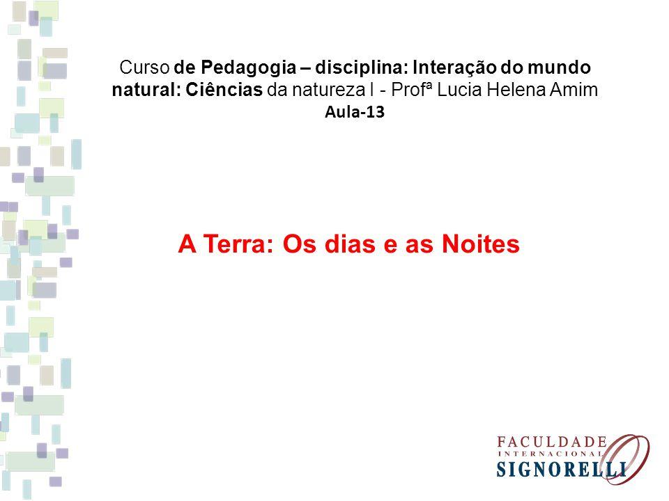 Curso de Pedagogia – disciplina: Interação do mundo natural: Ciências da natureza I - Profª Lucia Helena Amim Aula-13 A Terra: Os dias e as Noites