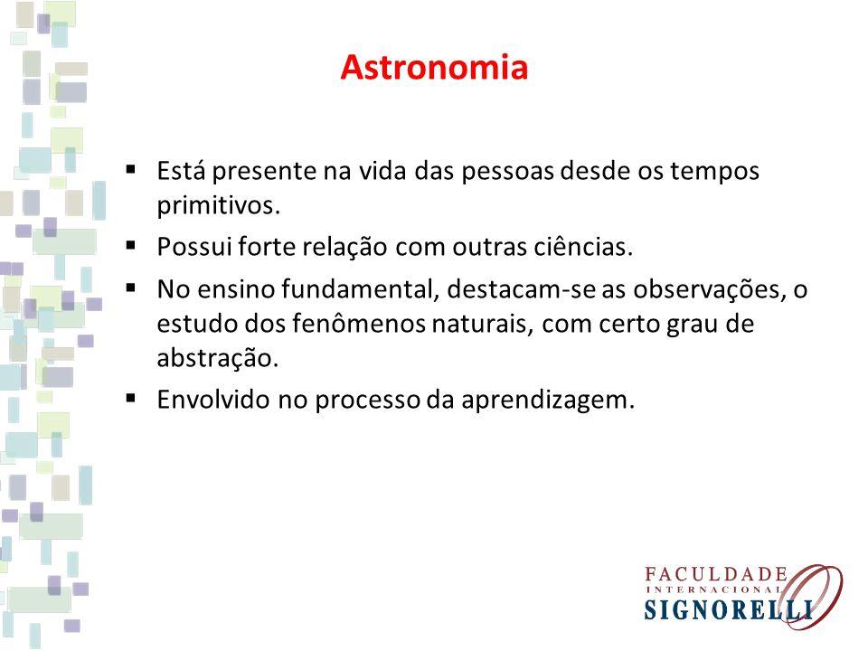 Astronomia  Está presente na vida das pessoas desde os tempos primitivos.  Possui forte relação com outras ciências.  No ensino fundamental, destac