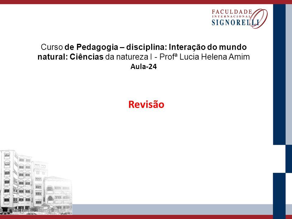 Curso de Pedagogia – disciplina: Interação do mundo natural: Ciências da natureza I - Profª Lucia Helena Amim Aula-24 Revisão