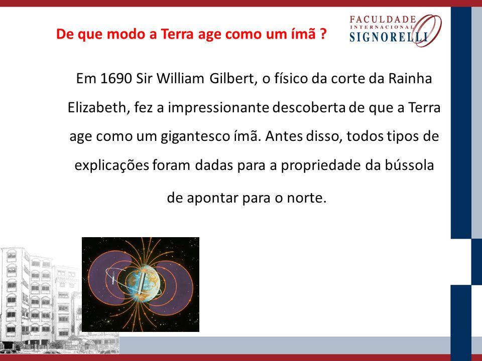 De que modo a Terra age como um ímã ? Em 1690 Sir William Gilbert, o físico da corte da Rainha Elizabeth, fez a impressionante descoberta de que a Ter