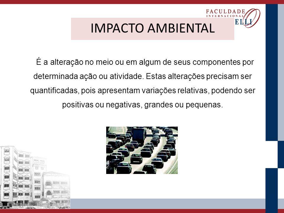 IMPACTO AMBIENTAL É a alteração no meio ou em algum de seus componentes por determinada ação ou atividade. Estas alterações precisam ser quantificadas