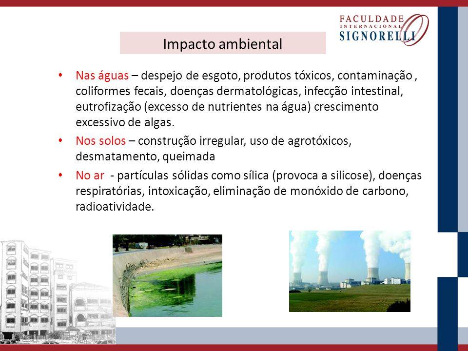 Impacto ambiental Nas águas – despejo de esgoto, produtos tóxicos, contaminação, coliformes fecais, doenças dermatológicas, infecção intestinal, eutro