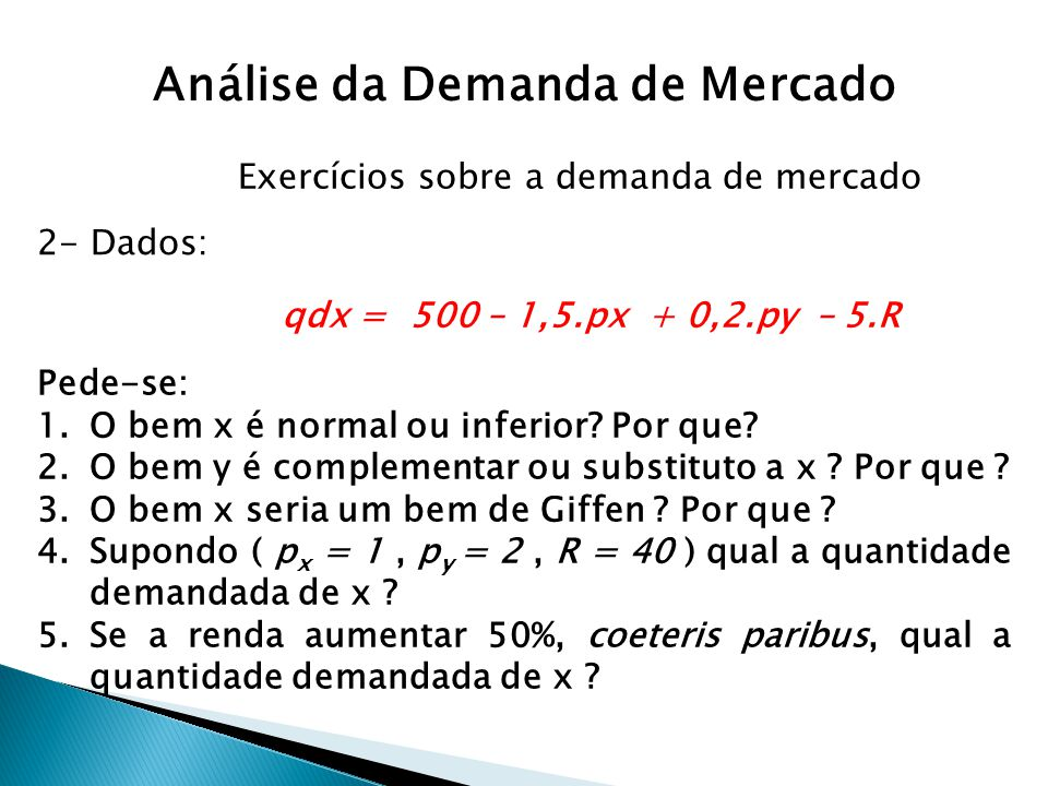 qdx = 500 – 1,5.px + 0,2.py – 5.R Pede-se: 1.O bem x é normal ou inferior? Por que? 2.O bem y é complementar ou substituto a x ? Por que ? 3.O bem x s