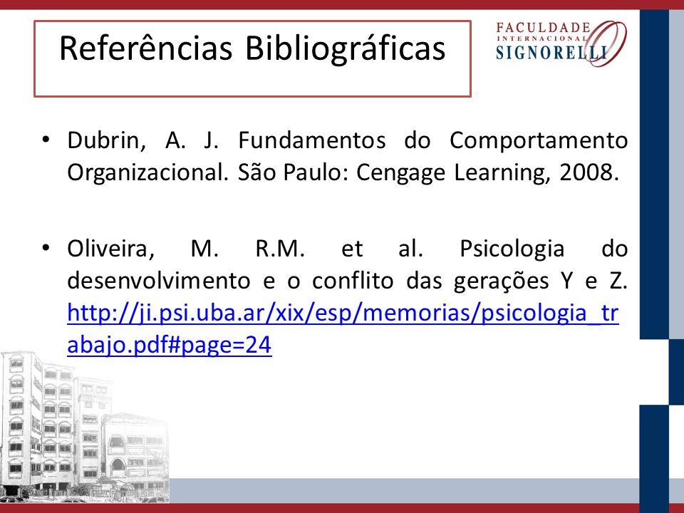 Referências Bibliográficas Dubrin, A. J. Fundamentos do Comportamento Organizacional. São Paulo: Cengage Learning, 2008. Oliveira, M. R.M. et al. Psic