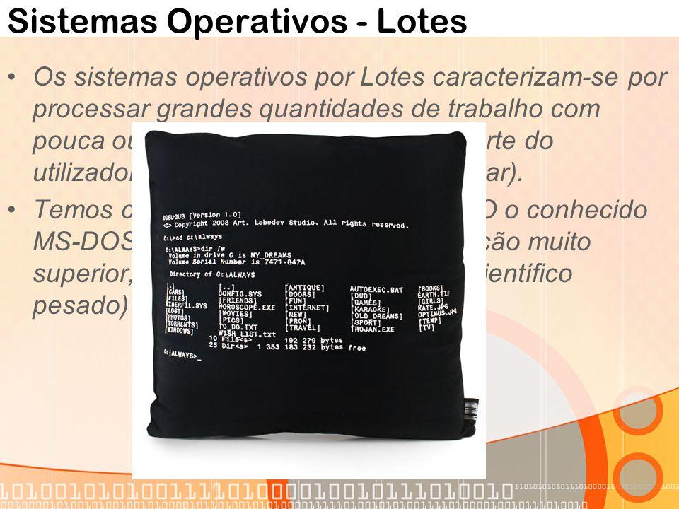Sistemas Operativos - Lotes Os sistemas operativos por Lotes caracterizam-se por processar grandes quantidades de trabalho com pouca ou nenhuma interv